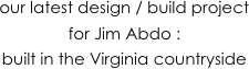 our latest design / build project for Jim Abdo : 