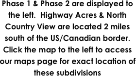 Phase 1 & Phase 2 are displayed to the left.  Highway Acres & North Country View are located 2 miles south of the US/Canadian border.  Click the map to the left to access our maps page for exact location of these subdivisions